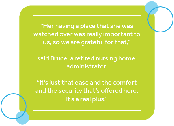 """Pull quote from Bruce that says: """"Her having a place that she was watched over was really important to us, so we are grateful for that,"""" said Bruce, a retired nursing home administrator. """"It's just that ease and the comfort and the security that's offered here. It's a real plus."""""""